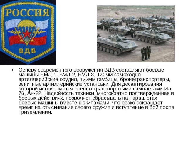 Основу современного вооружения ВДВ составляют боевые машины БМД-1, БМД-2, БМД-3, 120мм самоходно-артиллерийские орудия, 122мм гаубицы, бронетранспортеры, зенитные артиллерийские установки. Для десантирования которой используются военно-транспортными…