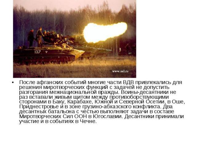 После афганских событий многие части ВДВ привлекались для решения миротворческих функций с задачей не допустить разгорания межнациональной вражды. Воины-десантники не раз вставали живым щитом между противоборствующими сторонами в Баку, Карабахе, Южн…