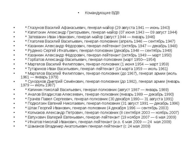 Командующие ВДВ * Глазунов Василий Афанасьевич, генерал-майор (29 августа 1941 — июнь 1943) * Капитохин Александр Григорьевич, генерал-майор (07 июня 1943 — 09 август 1944) * Затевахин Иван Иванович, генерал-майор (август 1944 — январь 1946) * Глаго…