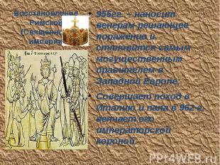 Восстановление Римской (Священной) империи 955гг. – наносит венграм решающее пор