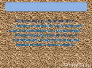 Феодальная раздробленность — период ослабления центральной власти в феодальных г