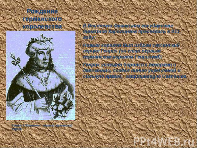 Рождение германского королевства В Восточно-Франкском государстве династия Каролингов пресеклась в 911 году; Новым королем был избран саксонский герцог Генрих (он стал первым германским королем ГенрихомI); Генрих успешно боролся с венграми и датчана…