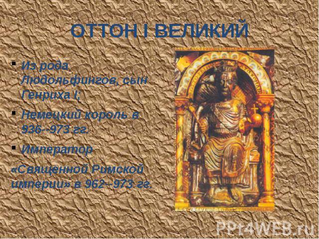 ОТТОН I ВЕЛИКИЙ Из рода Людольфингов, сын Генриха I; Немецкий король в 936--973 гг. Император «Священной Римской империи» в 962--973 гг.