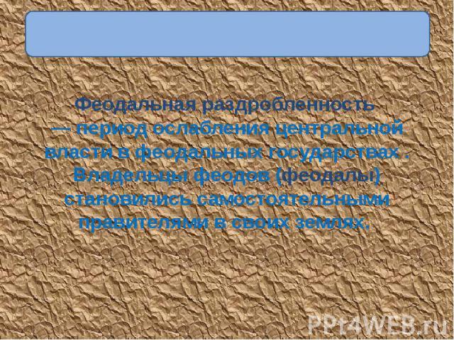Феодальная раздробленность — период ослабления центральной власти в феодальных государствах . Владельцы феодов (феодалы) становились самостоятельными правителями в своих землях.
