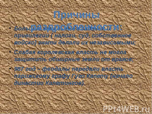 . Большие земельные владения и привилегии ( налоги, суд, собственное войско) знати делали их независимыми; Слабая королевская власть не могла защитить обширные земли от врагов; 987 год – феодалы передали власть парижскому графу Гуго Капету (начало д…