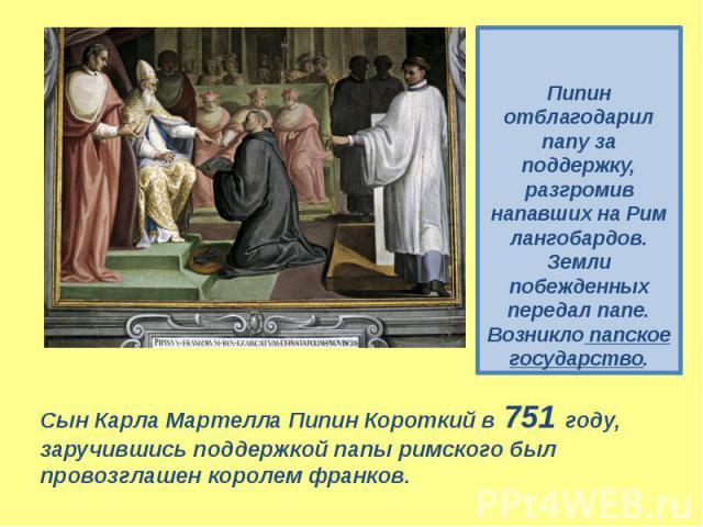 Пипин отблагодарил папу за поддержку, разгромив напавших на Рим лангобардов. Земли побежденных передал папе. Возникло папское государство. Сын Карла Мартелла Пипин Короткий в 751 году, заручившись поддержкой папы римского был провозглашен королем франков.