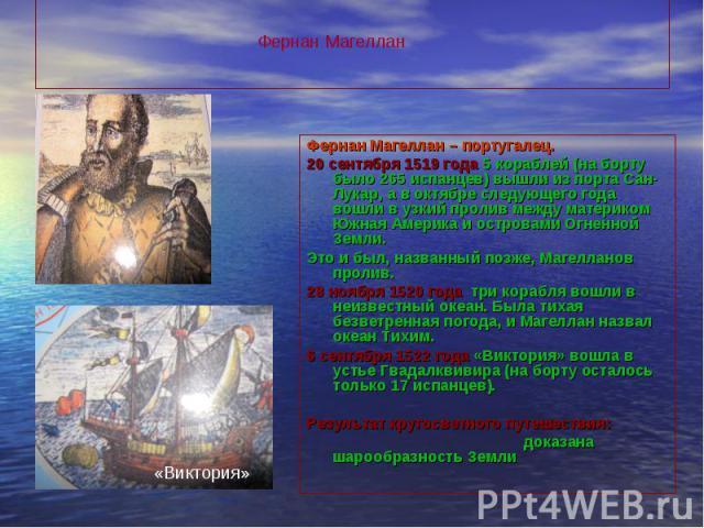 Фернан Магеллан – португалец. Фернан Магеллан – португалец. 20 сентября 1519 года 5 кораблей (на борту было 265 испанцев) вышли из порта Сан-Лукар, а в октябре следующего года вошли в узкий пролив между материком Южная Америка и островами Огненной З…