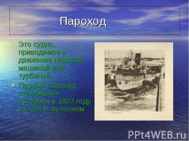 Это судно, приводимое в движение паровой машиной или турбиной. Это судно, приводимое в движение паровой машиной или турбиной. Первый пароход «Клермонт» построен в 1807 году в США Р.Фултоном