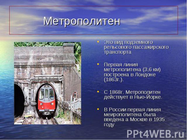 Это вид подземного рельсового пассажирского транспорта Это вид подземного рельсового пассажирского транспорта Первая линия метрополитена (3,6 км) построена в Лондоне (1863г.). С 1868г. Метрополитен действует в Нью-Йорке. В России первая линия меироп…