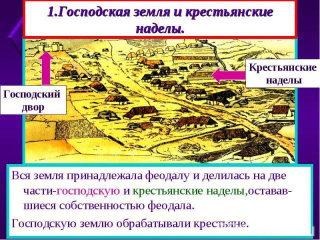 1.Господская земля и крестьянские наделы. К 10 веку всю землю в Европе захватили феодалы-поя-вились феодальные вотчины .В её центре находился господский дом, или замок,вокруг- дома крестьян, находившихся в зависимости от феодала.
