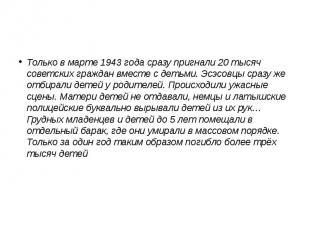 Только в марте 1943 года сразу пригнали 20 тысяч советских граждан вместе с деть