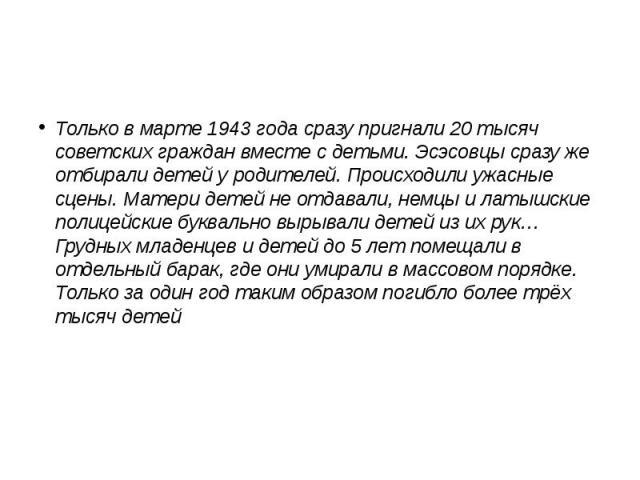Только в марте 1943 года сразу пригнали 20 тысяч советских граждан вместе с детьми. Эсэсовцы сразу же отбирали детей у родителей. Происходили ужасные сцены. Матери детей не отдавали, немцы и латышские полицейские буквально вырывали детей из их рук… …