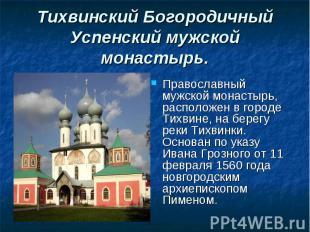 Православный мужской монастырь, расположен в городе Тихвине, на берегу реки Тихв