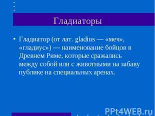 Гладиатор (от лат. gladius — «меч», «гладиус») — наименование бойцов в Древнем Р