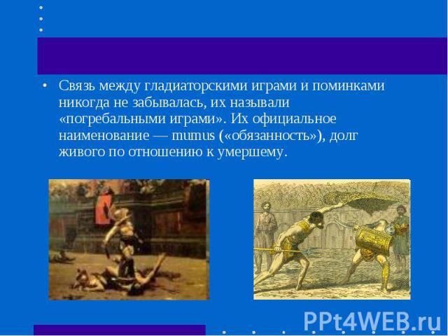 Связь между гладиаторскими играми и поминками никогда не забывалась, их называли «погребальными играми». Их официальное наименование — mumus («обязанность»), долг живого по отношению к умершему. Связь между гладиаторскими играми и поминками никогда …