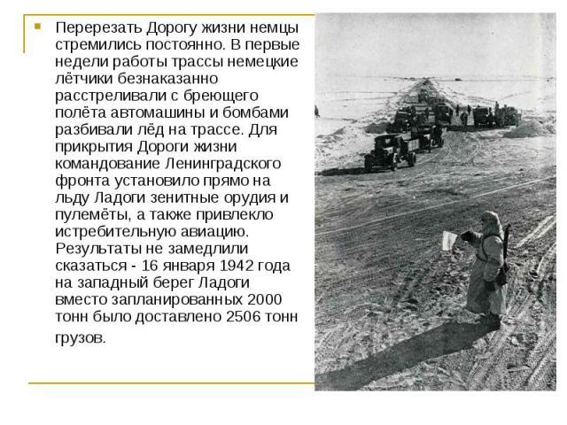 Перерезать Дорогу жизни немцы стремились постоянно. В первые недели работы трассы немецкие лётчики безнаказанно расстреливали с бреющего полёта автомашины и бомбами разбивали лёд на трассе. Для прикрытия Дороги жизни командование Ленинградского фрон…