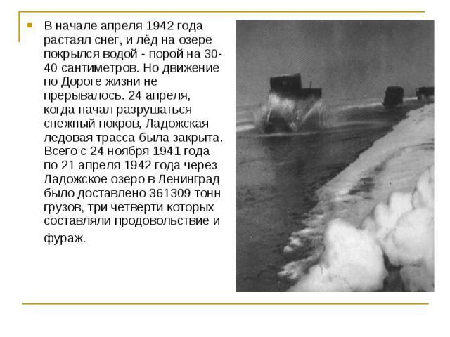 В начале апреля 1942 года растаял снег, и лёд на озере покрылся водой - порой на 30-40 сантиметров. Но движение по Дороге жизни не прерывалось. 24 апреля, когда начал разрушаться снежный покров, Ладожская ледовая трасса была закрыта. Всего с 24 нояб…