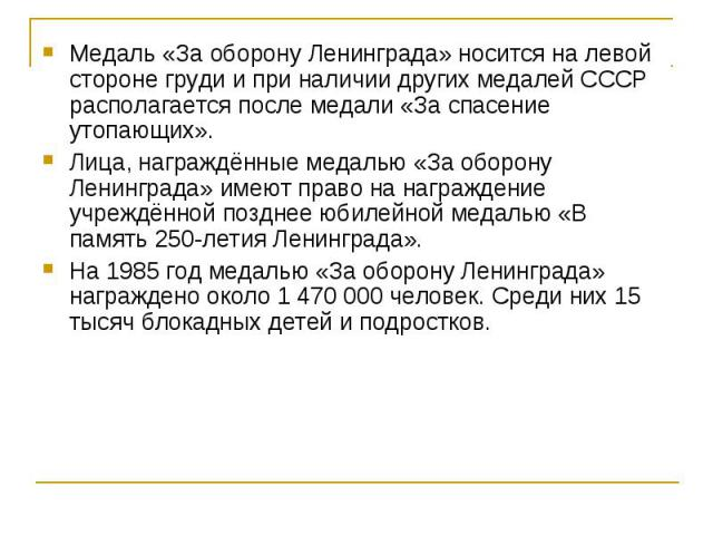 Медаль «За оборону Ленинграда» носится на левой стороне груди и при наличии других медалей СССР располагается после медали «За спасение утопающих». Медаль «За оборону Ленинграда» носится на левой стороне груди и при наличии других медалей СССР распо…