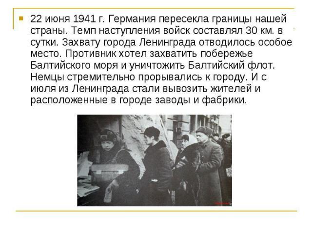 22 июня 1941 г. Германия пересекла границы нашей страны. Темп наступления войск составлял 30 км. в сутки. Захвату города Ленинграда отводилось особое место. Противник хотел захватить побережье Балтийского моря и уничтожить Балтийский флот. Немцы стр…