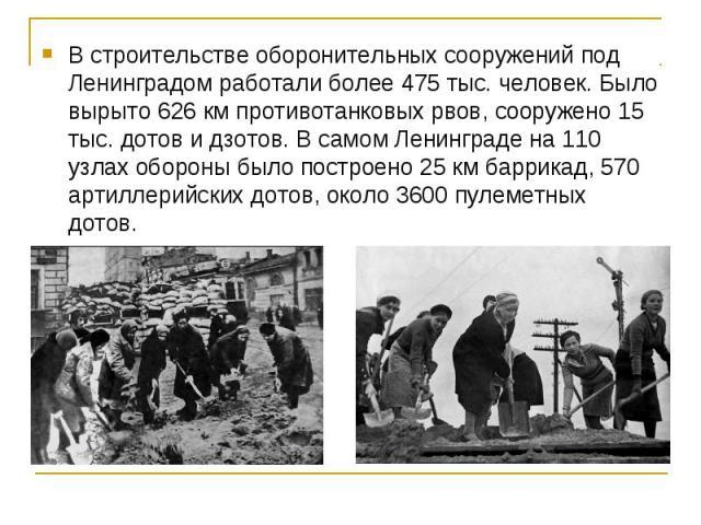 В строительстве оборонительных сооружений под Ленинградом работали более 475 тыс. человек. Было вырыто 626 км противотанковых рвов, сооружено 15 тыс. дотов и дзотов. В самом Ленинграде на 110 узлах обороны было построено 25 км баррикад, 570 артиллер…