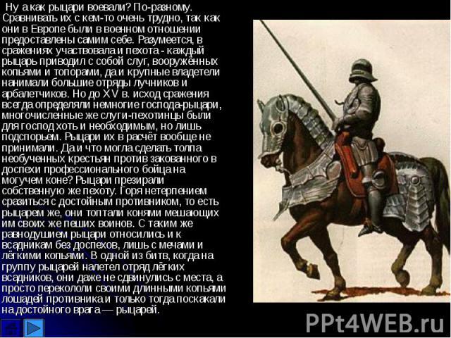 Ну а как рыцари воевали? По-разному. Сравнивать их с кем-то очень трудно, так как они в Европе были в военном отношении предоставлены самим себе. Разумеется, в сражениях участвовала и пехота - каждый рыцарь приводил с собой слуг, вооружённых копьями…