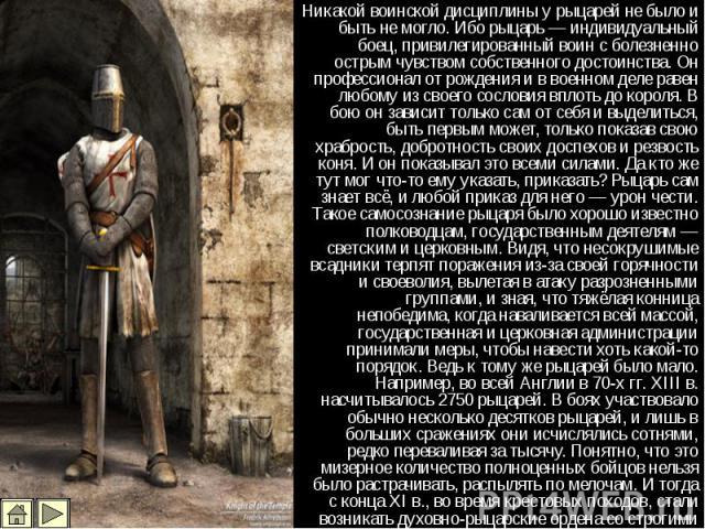 Никакой воинской дисциплины у рыцарей не было и быть не могло. Ибо рыцарь — индивидуальный боец, привилегированный воин с болезненно острым чувством собственного достоинства. Он профессионал от рождения и в военном деле равен любому из своего сослов…