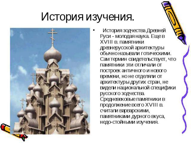 История зодчества Древней Руси - молодая наука. Еще в XVIII в. памятники древнерусской архитектуры обычно называли готическими. Сам термин свидетельствует, что памятники эти отличали от построек античного и нового времени, но не отделяли…
