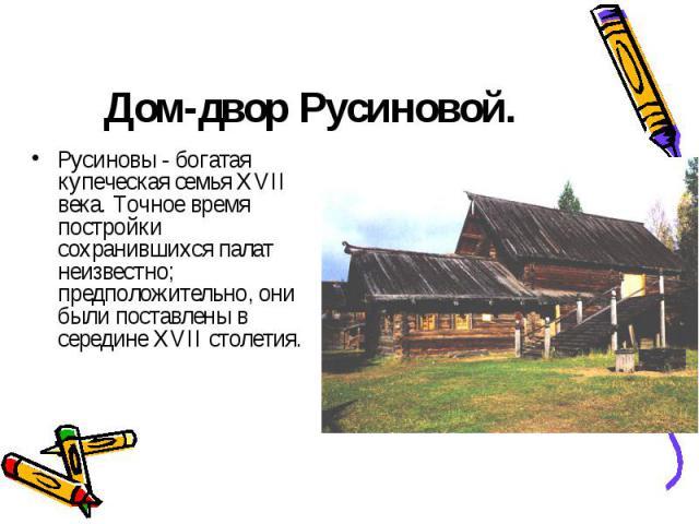 Русиновы - богатая купеческая семья XVII века. Точное время постройки сохранившихся палат неизвестно; предположительно, они были поставлены в середине XVII столетия. Русиновы - богатая купеческая семья XVII века. Точное время постройки сохранившихся…