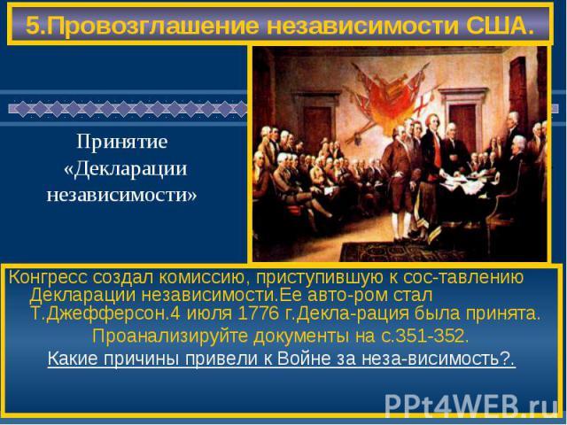 5.Провозглашение независимости США. Конгресс создал комиссию, приступившую к сос-тавлению Декларации независимости.Ее авто-ром стал Т.Джефферсон.4 июля 1776 г.Декла-рация была принята. Проанализируйте документы на с.351-352. Какие причины привели к …