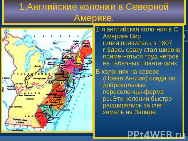 1.Английские колонии в Северной Америке. 1-я английская коло-ния в С. Америке,Вир гиния,появилась в 1607 г.Здесь сразу стал широко приме-няться труд негров на табачных планта-циях. В колониях на севере (Новая Англия) оседа ли добровольные переселенц…