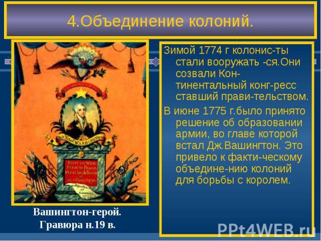 4.Объединение колоний. Зимой 1774 г колонис-ты стали вооружать -ся.Они созвали Кон-тинентальный конг-ресс ставший прави-тельством. В июне 1775 г.было принято решение об образовании армии, во главе которой встал Дж.Вашингтон. Это привело к факти-ческ…