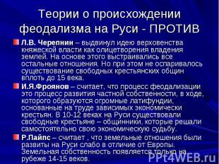 Теории о происхождении феодализма на Руси - ПРОТИВ Л.В. Черепнин – выдвинул идею