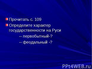Прочитать с. 109 Определите характер государственности на Руси -- первобытный-?