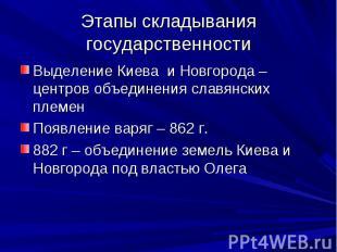 Этапы складывания государственности Выделение Киева и Новгорода – центров объеди