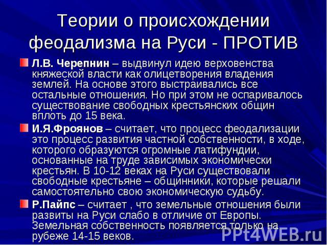 Теории о происхождении феодализма на Руси - ПРОТИВ Л.В. Черепнин – выдвинул идею верховенства княжеской власти как олицетворения владения землей. На основе этого выстраивались все остальные отношения. Но при этом не оспаривалось существование свобод…