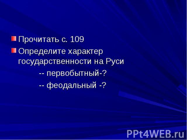 Прочитать с. 109 Определите характер государственности на Руси -- первобытный-? -- феодальный -?
