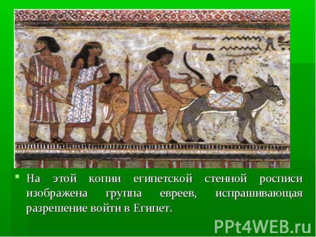 На этой копии египетской стенной росписи изображена группа евреев, испрашивающая разрешение войти в Египет. На этой копии египетской стенной росписи изображена группа евреев, испрашивающая разрешение войти в Египет.