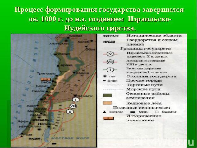 Процесс формирования государства завершился ок. 1000 г. до н.э. созданием Израильско-Иудейского царства.