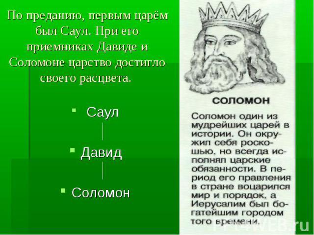 По преданию, первым царём был Саул. При его приемниках Давиде и Соломоне царство достигло своего расцвета. Саул Давид Соломон