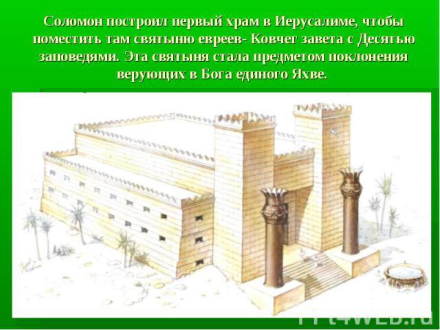 Соломон построил первый храм в Иерусалиме, чтобы поместить там святыню евреев- Ковчег завета с Десятью заповедями. Эта святыня стала предметом поклонения верующих в Бога единого Яхве.
