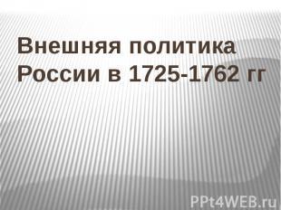 Внешняя политика России в 1725-1762 гг