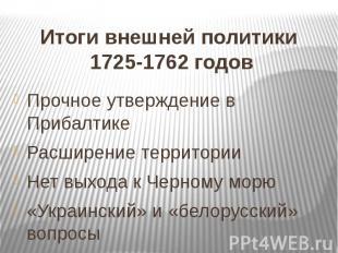 Итоги внешней политики 1725-1762 годов Прочное утверждение в Прибалтике Расширен
