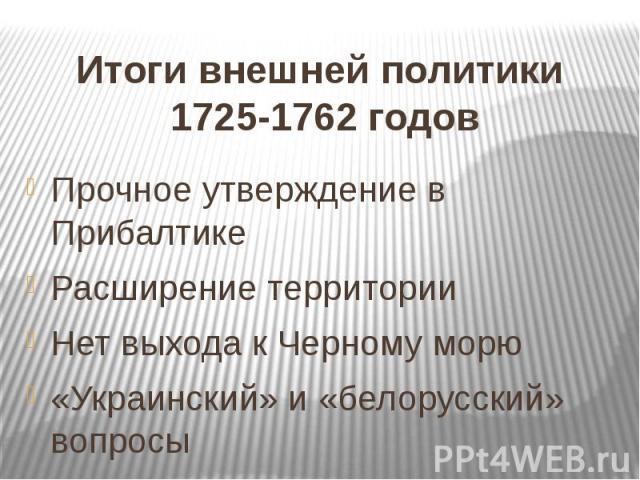 Итоги внешней политики 1725-1762 годов Прочное утверждение в Прибалтике Расширение территории Нет выхода к Черному морю «Украинский» и «белорусский» вопросы