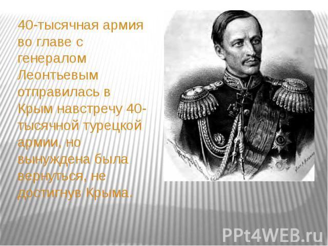 40-тысячная армия во главе с генералом Леонтьевым отправилась в Крым навстречу 40-тысячной турецкой армии, но вынуждена была вернуться, не достигнув Крыма. 40-тысячная армия во главе с генералом Леонтьевым отправилась в Крым навстречу 40-тысячной ту…