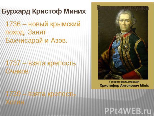 Бурхард Кристоф Миних 1736 – новый крымский поход. Занят Бахчисарай и Азов. 1737 – взята крепость Очаков 1739 – взята крепость Хотин