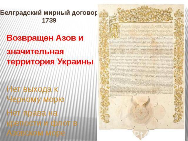 Белградский мирный договор 1739 Возвращен Азов и значительная территория Украины Нет выхода к Черному морю Нет права на крепости и флот в Азовском море