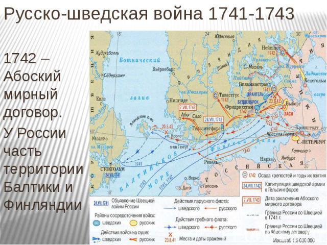 Русско-шведская война 1741-1743 1742 – Абоский мирный договор. У России часть территории Балтики и Финляндии