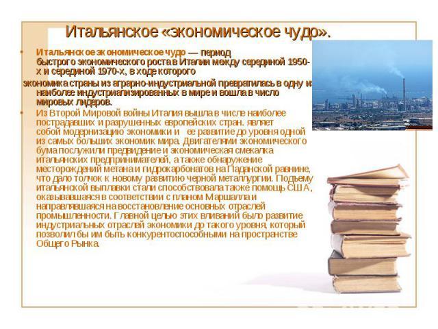 Итальянское экономическое чудо— период быстрогоэкономического роставИталиимежду серединой 1950-х и серединой 1970-х, в ходе которого экономика страныиз аграрно-индустриальной превратилась в одну из наиболееи…