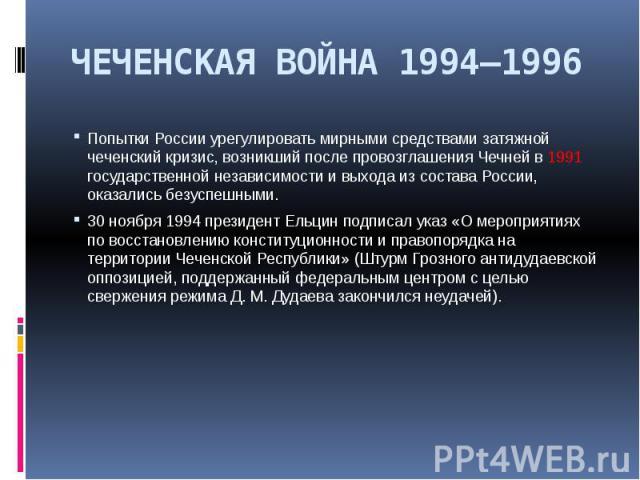 ЧЕЧЕНСКАЯ ВОЙНА 1994—1996 Попытки России урегулировать мирными средствами затяжной чеченский кризис, возникший после провозглашения Чечней в 1991 государственной независимости и выхода из состава России, оказались безуспешными. 30 ноября 1994 презид…