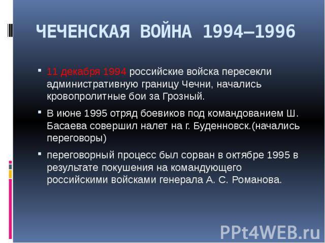 ЧЕЧЕНСКАЯ ВОЙНА 1994—1996 11 декабря 1994 российские войска пересекли административную границу Чечни, начались кровопролитные бои за Грозный. В июне 1995 отряд боевиков под командованием Ш. Басаева совершил налет на г. Буденновск.(начались переговор…